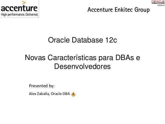 Oracle Database 12c Novas Características para DBAs e Desenvolvedores Presented by: Alex Zaballa, Oracle DBA