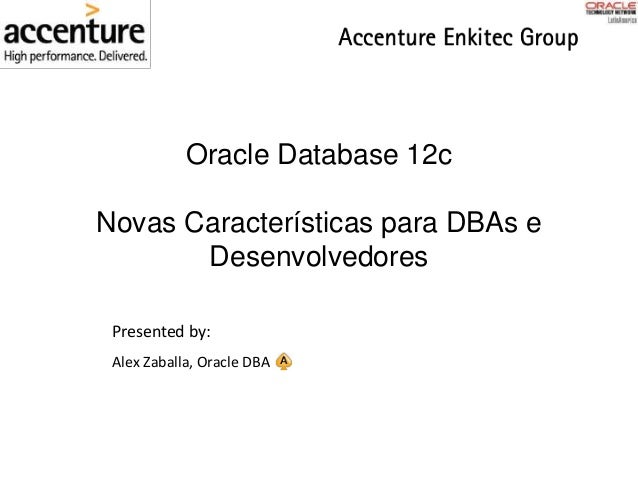 Oracle Database 12c Novas Características para DBAs e Desenvolvedores Presented by: Alex Zaballa, Oracle DBA