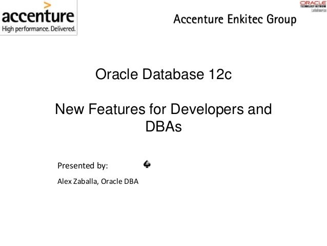 Oracle Database 12c New Features for Developers and DBAs Presented by: Alex Zaballa, Oracle DBA