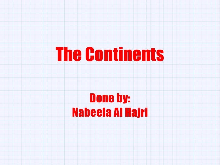 The Continents Done by: Nabeela Al Hajri