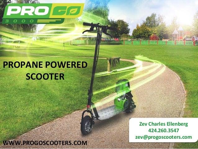 PROPANE  POWERED  SCOOTER  Zev  Charles  Ellenberg  424.260.3547  zev@progoscooters.com  WWW.PROGOSCOOTERS.COM