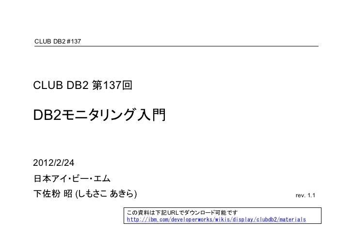 CLUB DB2 #137CLUB DB2 第137回DB2モニタリング入門2012/2/24日本アイ・ビー・エム下佐粉 昭 (しもさこ あきら)                                                 ...