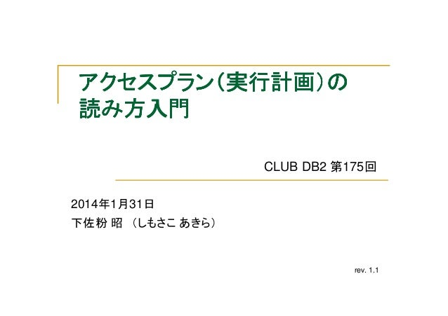 アクセスプラン(実行計画)の アクセスプラン(実行計画)の 読み方入門 CLUB DB2 第175回 2014年1月31日 下佐粉 昭 (しもさこ あきら)  rev. 1.1