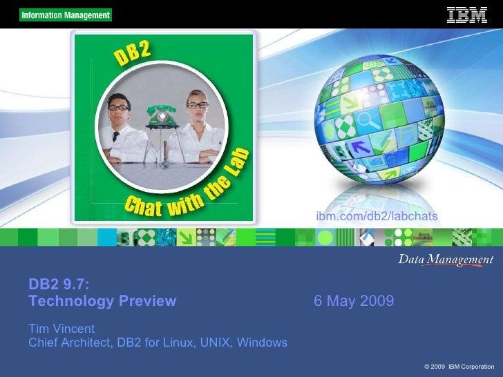 ibm.com/db2/labchats     DB2 9.7: Technology Preview                              6 May 2009 Tim Vincent Chief Architect, ...