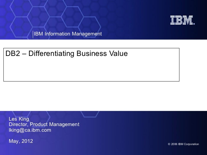 IBM Information ManagementDB2 – Differentiating Business ValueLes KingDirector, Product Managementlking@ca.ibm.comMay, 201...