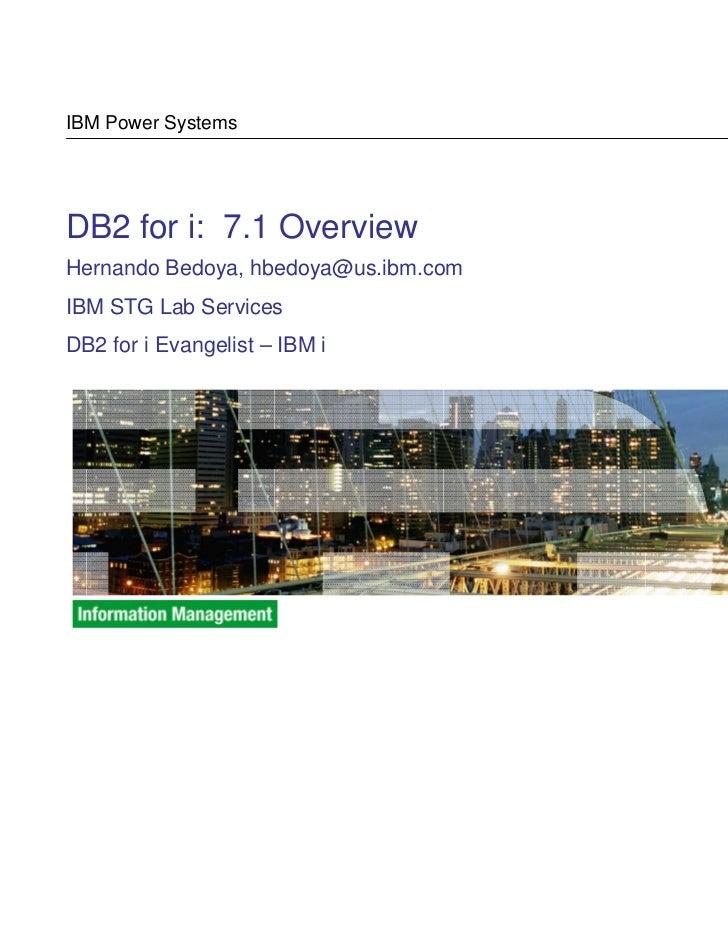 IBM Power SystemsDB2 for i: 7.1 OverviewHernando Bedoya, hbedoya@us.ibm.comIBM STG Lab ServicesDB2 for i Evangelist – IBM ...