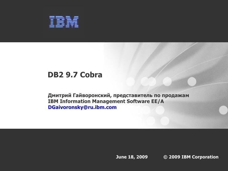 DB2 9.7 Cobra Дмитрий Гайворонский, представитель по продажам  IBM Information Management Software  EE/A   [email_address]
