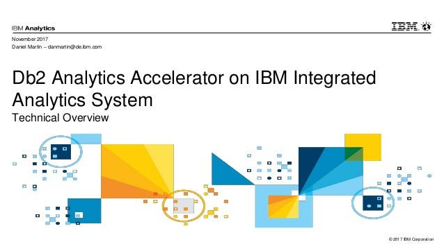 © 2017 IBM Corporation Db2 Analytics Accelerator on IBM Integrated Analytics System Technical Overview November 2017 Danie...