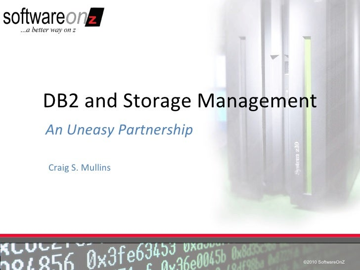 DB2 and Storage ManagementAn Uneasy PartnershipCraig S. Mullins                        ©2010 SoftwareOnZ                  ...