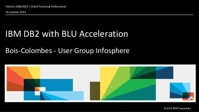 Fabrizio DANUSSO | Client Technical Professional 16 octobre 2013  IBM DB2 with BLU Acceleration Bois-Colombes - User Group...