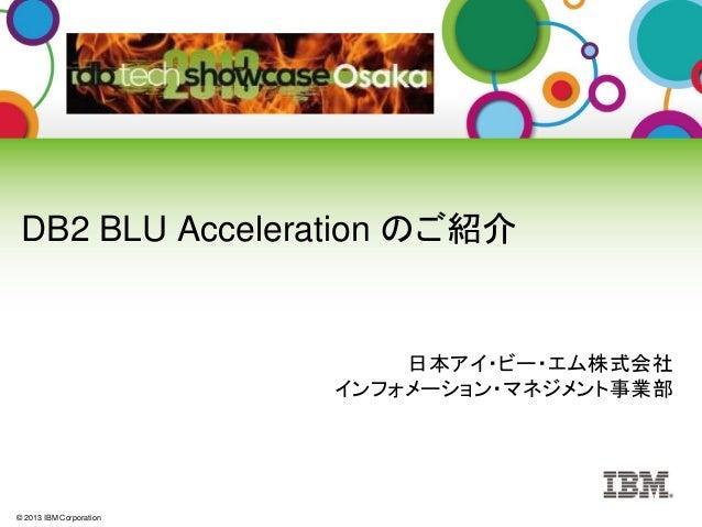 © 2013 IBM Corporation DB2 BLU Acceleration のご紹介 日本アイ・ビー・エム株式会社 インフォメーション・マネジメント事業部