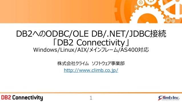 1 株式会社クライム ソフトウェア事業部 http://www.climb.co.jp/ DB2へのODBC/OLE DB/.NET/JDBC接続 「DB2 Connectivity」 Windows/Linux/AIX/メインフレーム/AS4...