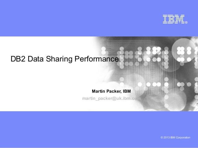 © 2013 IBM CorporationDB2 Data Sharing PerformanceMartin Packer, IBMmartin_packer@uk.ibm.com