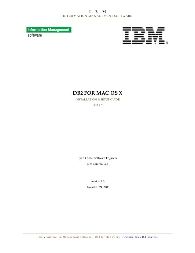 I  B  M  I N F O R M AT ION MANAGEMENT SOFTWARE  DB2 FOR MAC OS X INSTALLATION & SETUP GUIDE DB2 9.5  Ryan Chase, Software...