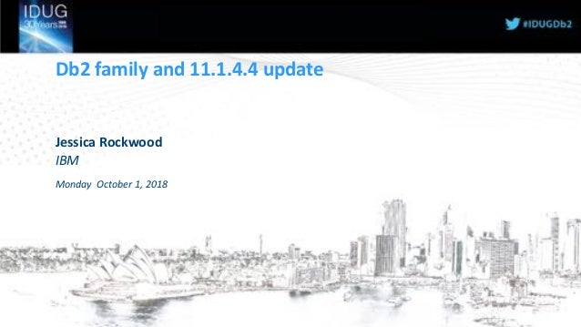 Db2 family and 11.1.4.4 update Jessica Rockwood IBM Monday October 1, 2018