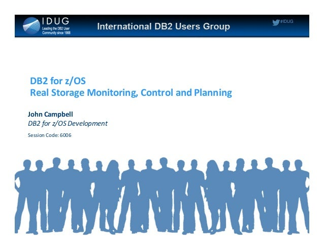 #IDUG DB2 for z/OS Real Storage Monitoring, Control and Planning John Campbell DB2 for z/OS Development Session Code: 6006