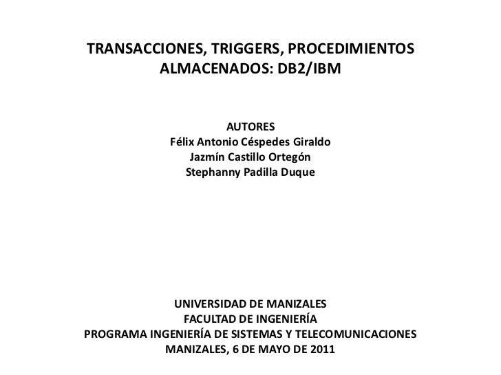 TRANSACCIONES, TRIGGERS, PROCEDIMIENTOS ALMACENADOS: DB2/IBM  <br />AUTORES<br />Félix Antonio Céspedes Giraldo<br />Jazmí...
