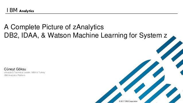 © 2017 IBM Corporation IBM Analytics A Complete Picture of zAnalytics DB2, IDAA, & Watson Machine Learning for System z Cü...