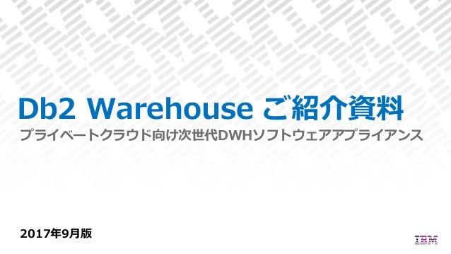 Db2 Warehouse ご紹介資料 2017年9⽉版 プライベートクラウド向け次世代DWHソフトウェアアプライアンス