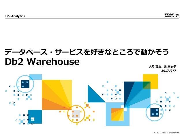 © 2017 IBM Corporation データベース・サービスを好きなところで動かそう Db2 Warehouse ⼤⽉ 真史、辻 ⿇⾐⼦ 2017/9/7