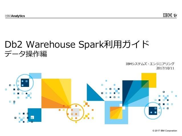 © 2017 IBM Corporation Db2 Warehouse Spark利⽤ガイド データ操作編 IBMシステムズ・エンジニアリング 2017/10/11
