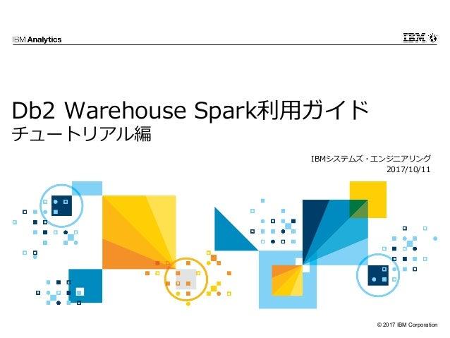 © 2017 IBM Corporation Db2 Warehouse Spark利⽤ガイド チュートリアル編 IBMシステムズ・エンジニアリング 2017/10/11