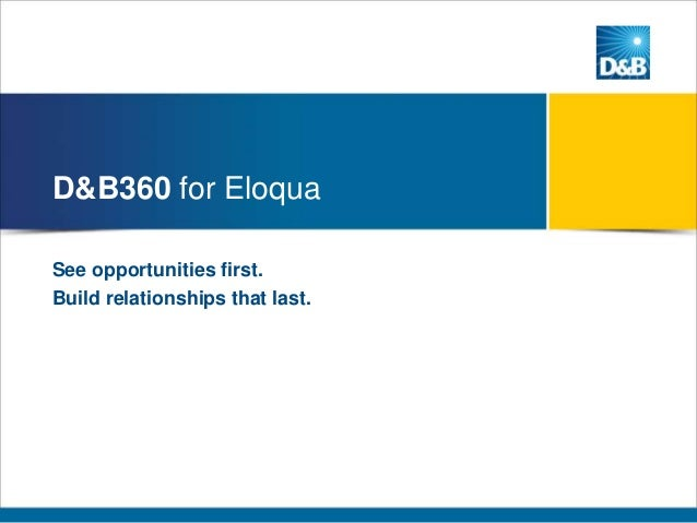 D&B360 for Eloqua See opportunities first. Build relationships that last.