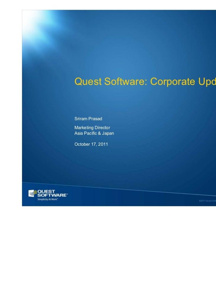Quest Software: Corporate UpdateSriram PrasadMarketing DirectorAsia Pacific & JapanOctober 17, 2011                       ...