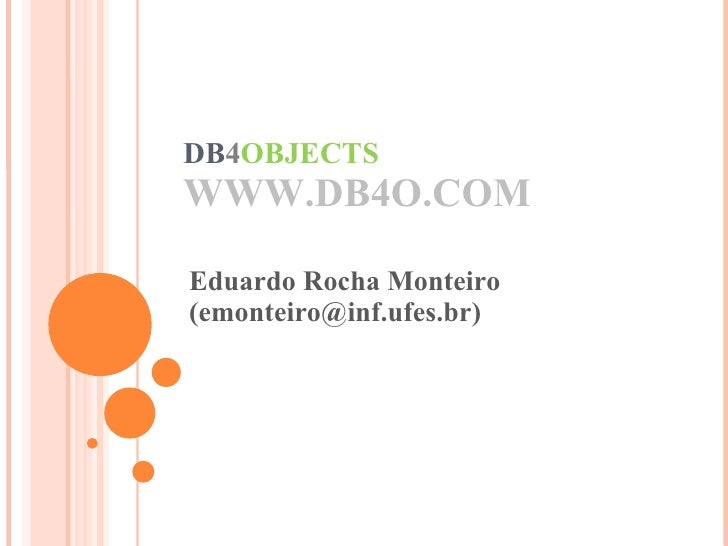 DB 4 OBJECTS WWW.DB4O.COM Eduardo Rocha Monteiro (emonteiro@inf.ufes.br)