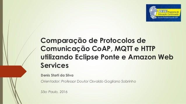 Comparação de Protocolos de Comunicação CoAP, MQTT e HTTP utilizando Eclipse Ponte e Amazon Web Services Denis Storti da S...