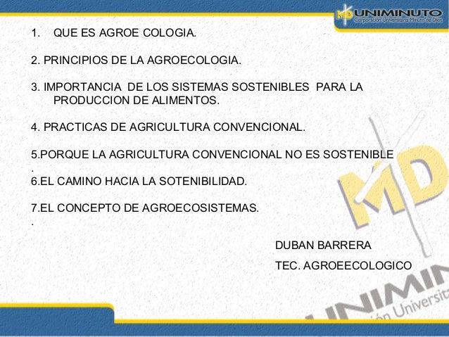 1. QUE ES AGROE COLOGIA. 2. PRINCIPIOS DE LA AGROECOLOGIA. 3. IMPORTANCIA DE LOS SISTEMAS SOSTENIBLES PARA LA PRODUCCION D...