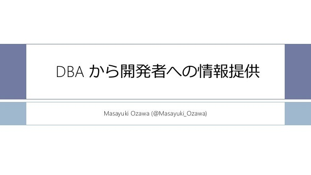 DBA から開発者への情報提供 Masayuki Ozawa (@Masayuki_Ozawa)