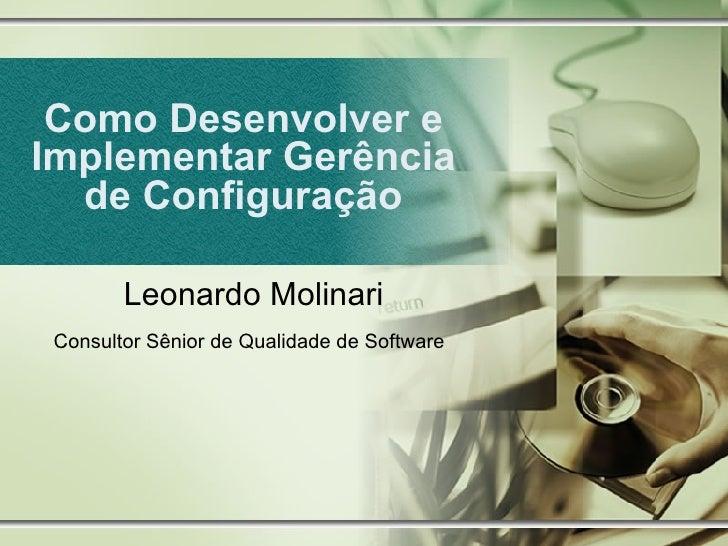 Como Desenvolver e Implementar Gerência de Configuração Leonardo Molinari Consultor Sênior de Qualidade de Software