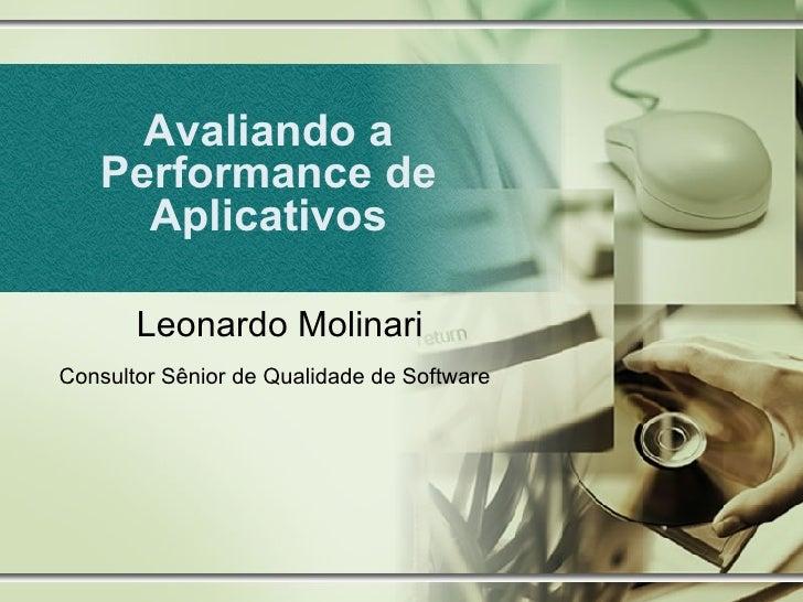 Avaliando a Performance de Aplicativos Leonardo Molinari Consultor Sênior de Qualidade de Software