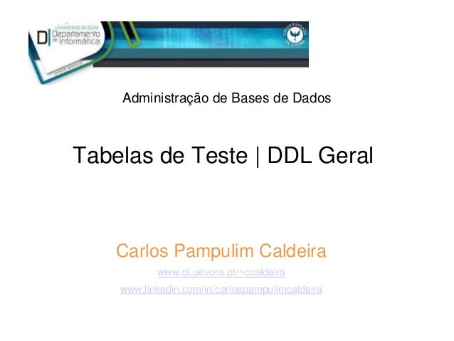 Tabelas de Teste | DDL Geral Administração de Bases de Dados Carlos Pampulim Caldeira www.di.uevora.pt/~ccaldeira www.link...