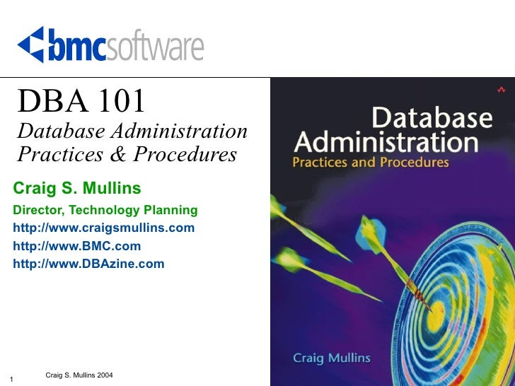DBA 101    Database Administration    Practices & ProceduresCraig S. MullinsDirector, Technology Planninghttp://www.craigs...