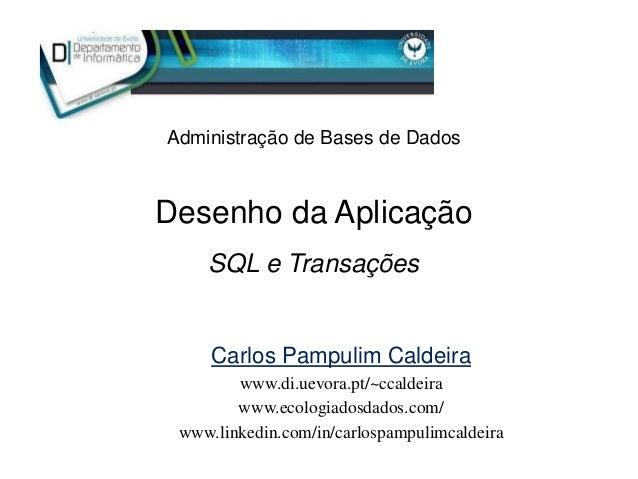 Desenho da Aplicação Administração de Bases de Dados SQL e Transações Carlos Pampulim Caldeira www.di.uevora.pt/~ccaldeira...