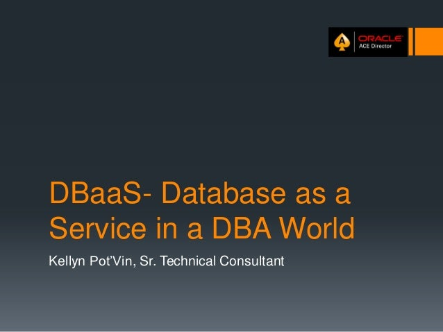 DBaaS- Database as a Service in a DBA World Kellyn Pot'Vin, Sr. Technical Consultant