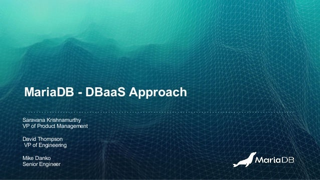 MariaDB - DBaaS Approach Saravana Krishnamurthy VP of Product Management David Thompson VP of Engineering Mike Danko Senio...