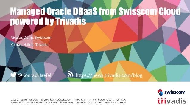 https://news.trivadis.com/blog@KonradHaefeli Managed Oracle DBaaS from Swisscom Cloud powered by Trivadis Nicolas Dörig, S...