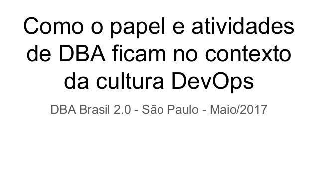 Como o papel e atividades de DBA ficam no contexto da cultura DevOps DBA Brasil 2.0 - São Paulo - Maio/2017