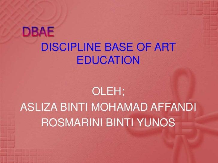 DISCIPLINE BASE OF ART         EDUCATION             OLEH;ASLIZA BINTI MOHAMAD AFFANDI   ROSMARINI BINTI YUNOS