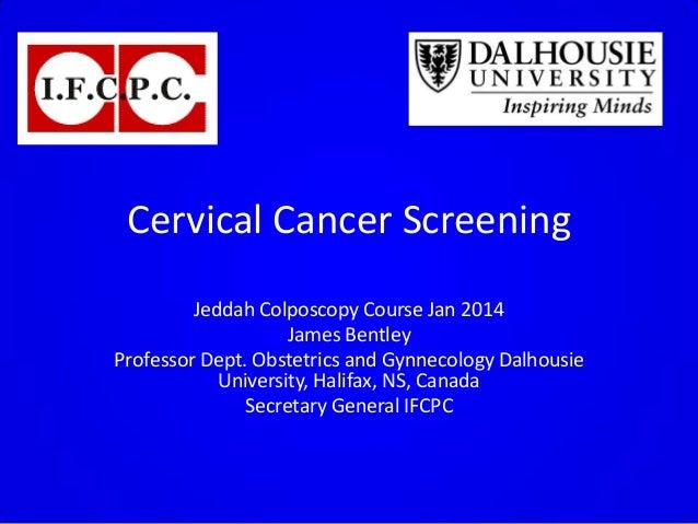 Cervical Cancer Screening Jeddah Colposcopy Course Jan 2014 James Bentley Professor Dept. Obstetrics and Gynnecology Dalho...