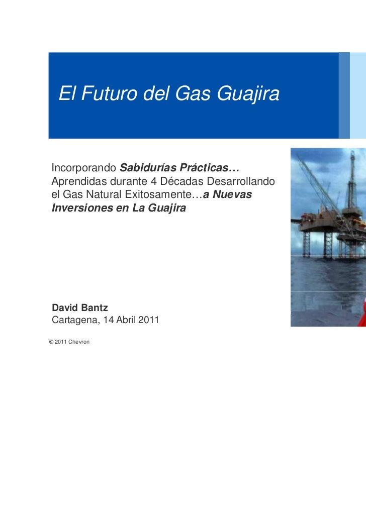 El Futuro del Gas GuajiraIncorporando Sabidurías Prácticas…Aprendidas durante 4 Décadas Desarrollandoel Gas Natural Exitos...