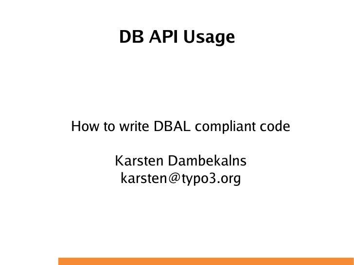 DB API Usage    How to write DBAL compliant code        Karsten Dambekalns        karsten@typo3.org