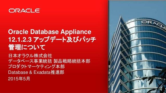 Oracle Database Appliance 12.1.2.3 アップデート及びパッチ 管理について 日本オラクル株式会社 データベース事業統括 製品戦略統括本部 プロダクトマーケティング本部 Database & Exadata推進部 ...