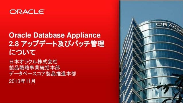 Oracle Database Appliance 2.8 アップデート及びパッチ管理 について 日本オラクル株式会社 製品戦略事業統括本部 データベースコア製品推進本部 2013年11月