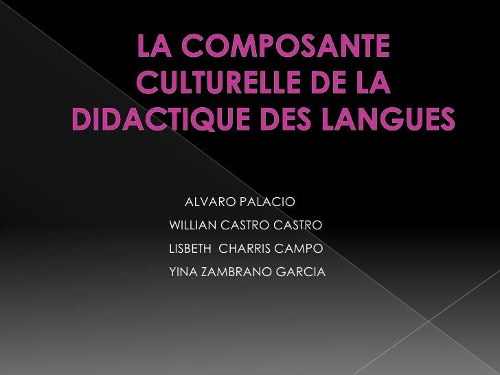 LA COMPOSANTE CULTURELLE DE LA DIDACTIQUE DES LANGUES<br />ALVARO PALACIO<br />WILLIAN CASTRO CASTRO<br />LISBETH  CHARRIS...