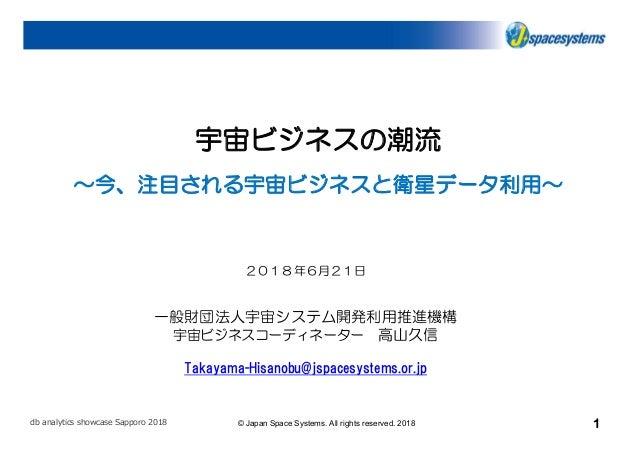 1© Japan Space Systems. All rights reserved. 2018db analytics showcase Sapporo 2018 宇宙ビジネスの潮流 ~今、注目される宇宙ビジネスと衛星データ利用~ 2018...