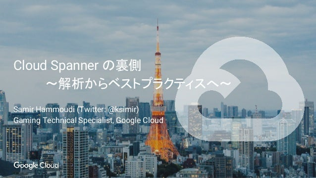 Cloud Spanner の裏側 〜解析からベストプラクティスへ〜 Samir Hammoudi (Twitter: @ksimir) Gaming Technical Specialist, Google Cloud